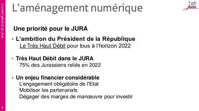ConseilgénéralduJura 2 Une priorité pour le JURA • L'ambition du Président de la République Le Très Haut Débit pour tous à...
