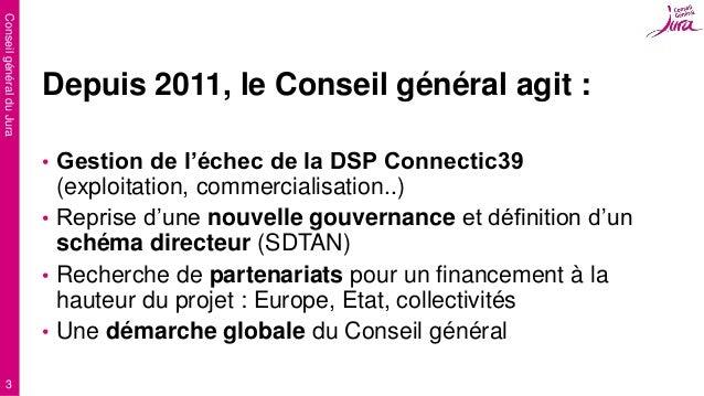 ConseilgénéralduJura 3 Depuis 2011, le Conseil général agit : • Gestion de l'échec de la DSP Connectic39 (exploitation, co...