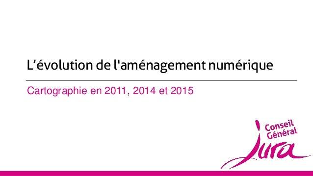 Cartographie en 2011, 2014 et 2015 L'évolution de l'aménagement numérique
