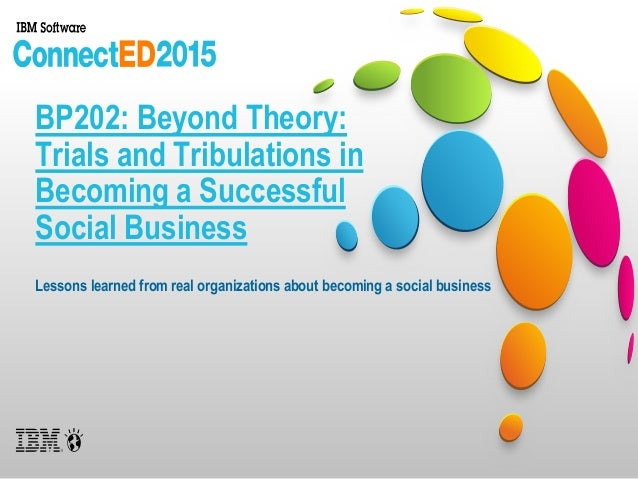 BP202: Beyond Theory: Trials and Tribulations in Becoming a Successful Social Business Lessons learned from real organizat...