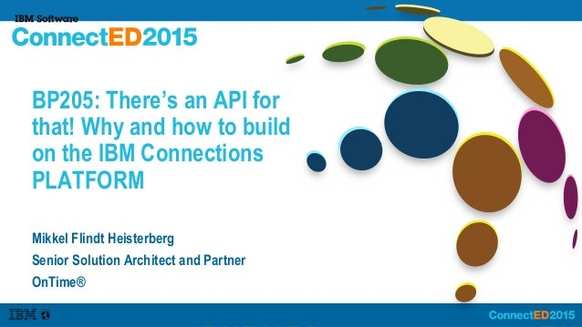 BP205: There's an API for that! Why and how to build on the IBM Connections PLATFORM Mikkel Flindt Heisterberg Senior Solu...