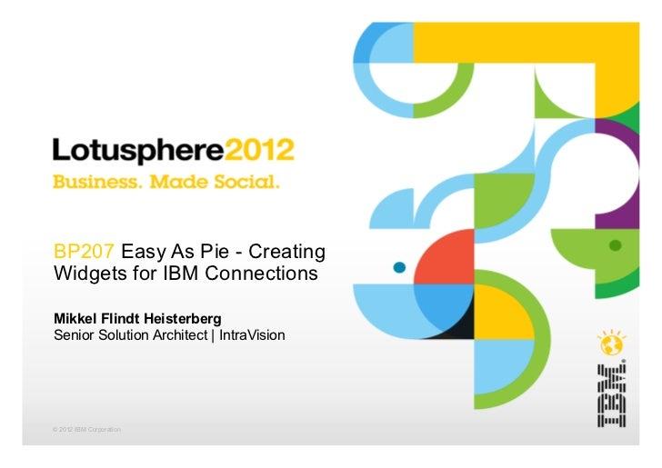 BP207 Easy As Pie - CreatingWidgets for IBM ConnectionsMikkel Flindt HeisterbergSenior Solution Architect   IntraVision© 2...