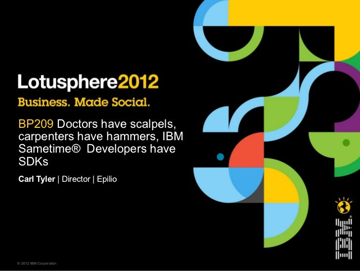BP209 Doctors have scalpels,carpenters have hammers, IBMSametime® Developers haveSDKsCarl Tyler | Director | Epilio© 2012 ...
