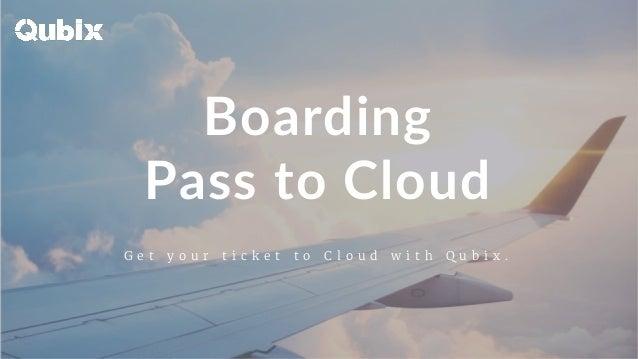 Boarding Pass to Cloud G e t y o u r t i c k e t t o C l o u d w i t h Q u b i x .