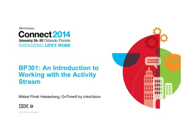 BP301: An Introduction to Working with the Activity Stream Mikkel Flindt Heisterberg, OnTime® by IntraVision  © 2014 IBM C...