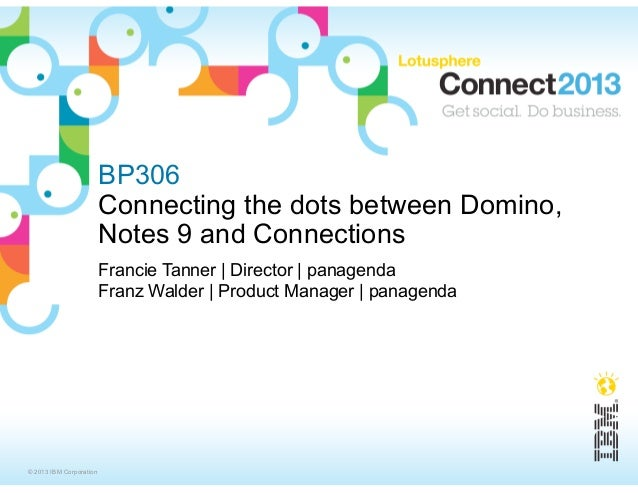 BP306                         Connecting the dots between Domino,                         Notes 9 and Connections         ...