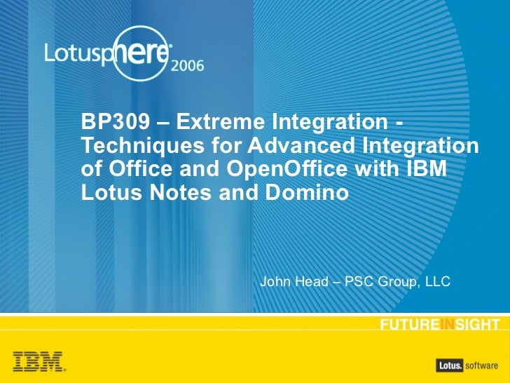 BP309 – Extreme Integration - Techniques for Advanced Integration of Office and OpenOffice with IBM Lotus Notes and Domino...