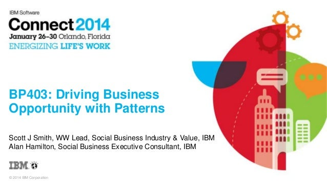 BP403: Driving Business Opportunity with Patterns Scott J Smith, WW Lead, Social Business Industry & Value, IBM Alan Hamil...