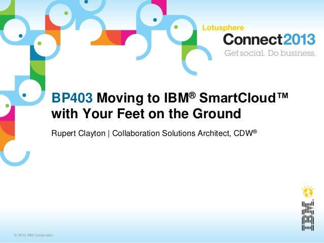BP403 Moving to IBM® SmartCloud™                    with Your Feet on the Ground                    Rupert Clayton   Colla...
