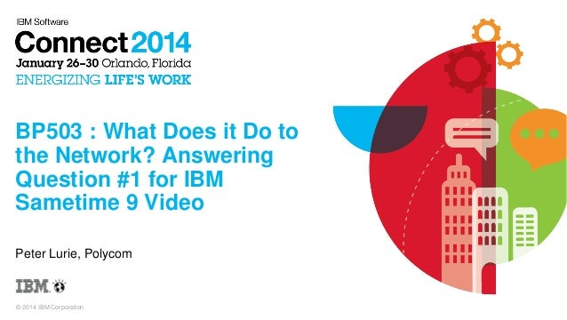 BP503 : What Does it Do to the Network? Answering Question #1 for IBM Sametime 9 Video Peter Lurie, Polycom  © 2014 IBM Co...