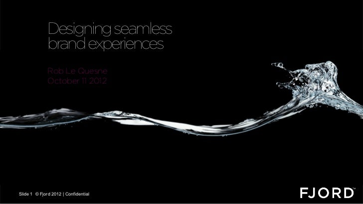 Designing seamless              brand experiences              Rob Le Quesne              October 11 2012                 ...