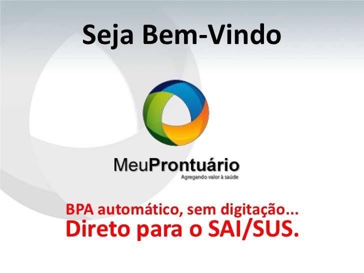 Seja Bem-VindoBPA automático, sem digitação...Direto para o SAI/SUS.