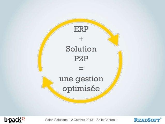 ERP + Solution P2P = une gestion optimisée  Salon Solutions – 2 Octobre 2013 – Salle Cocteau