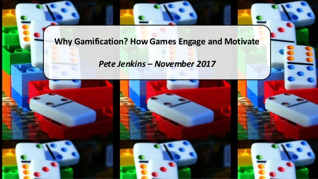 Why Gamification? How Games Engage and Motivate Pete Jenkins – November 2017