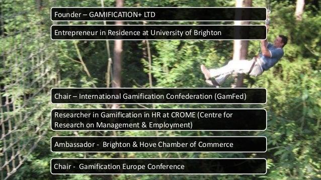 © GAMIFICATION+ LTD 2015 2 Founder – GAMIFICATION+ LTD Entrepreneur in Residence at University of Brighton Chair – Interna...