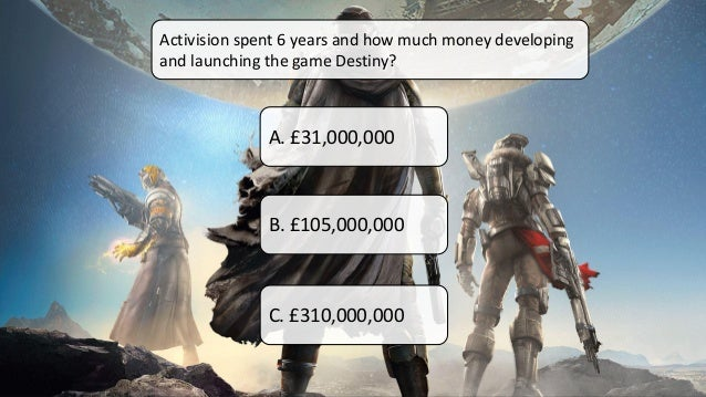Activision spent 6 years and how much money developing and launching the game Destiny? A. £31,000,000 B. £105,000,000 C. £...