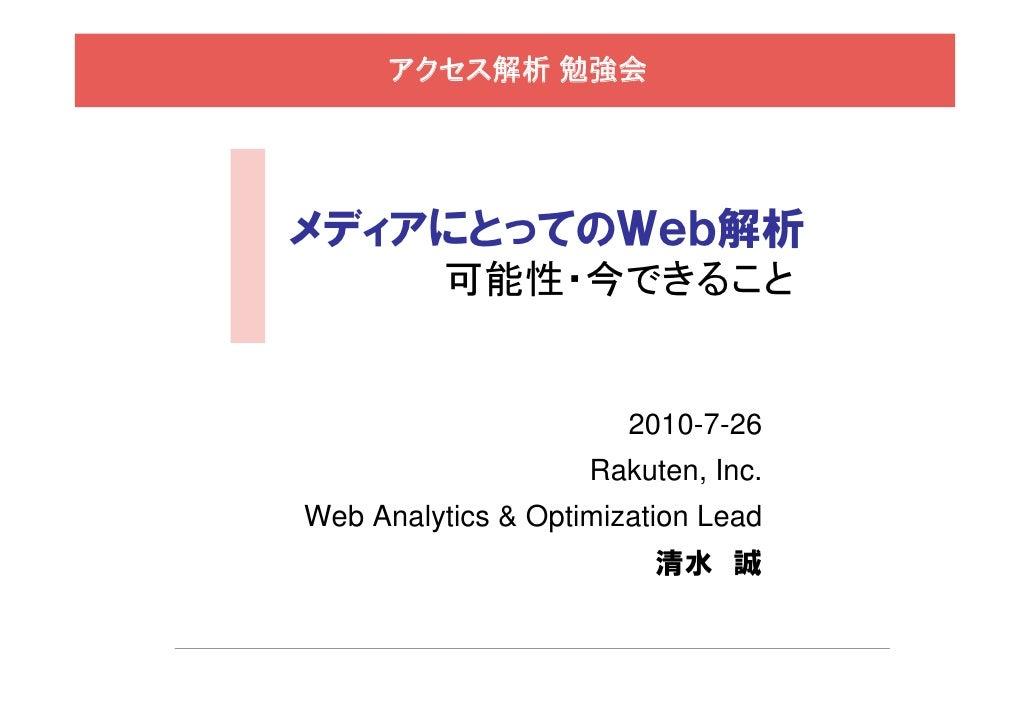 アクセス解析 勉強会     メディアにとってのWeb解析           可能性・今できること                          2010-7-26                     Rakuten, Inc. We...