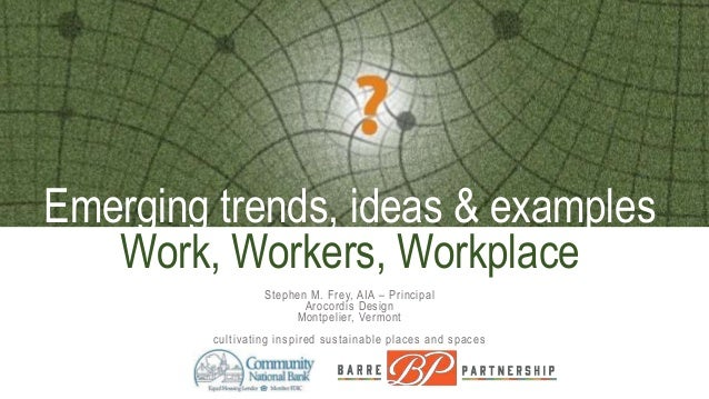 Emerging trends, ideas & examples Work, Workers, Workplace Stephen M. Frey, AIA – Principal Arocordis Design Montpelier, V...