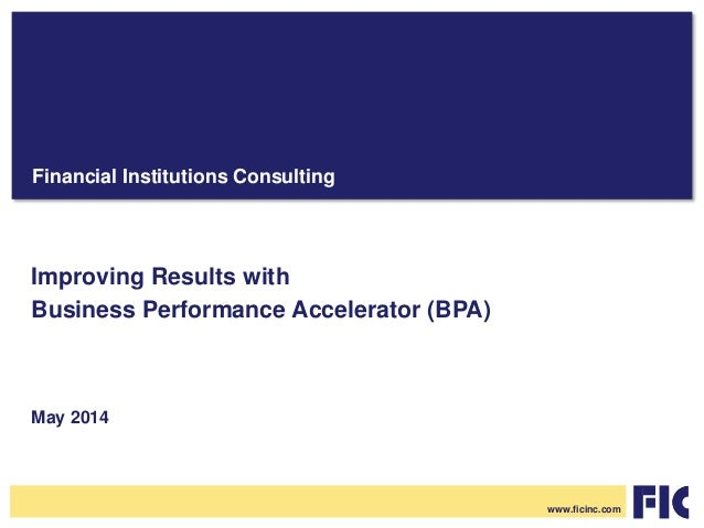 Financial Institutions Consulting Improving Results with Business Performance Accelerator (BPA) May 2014 www.ficinc.com