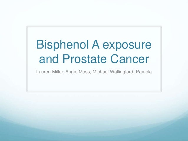 Bisphenol A exposure and Prostate Cancer Lauren Miller, Angie Moss, Michael Wallingford, Pamela