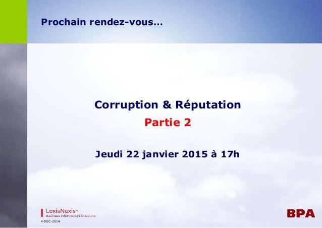 Prochain rendez-vous…  Corruption & Réputation  Partie 2  Jeudi 22 janvier 2015 à 17h  4-DEC-2014