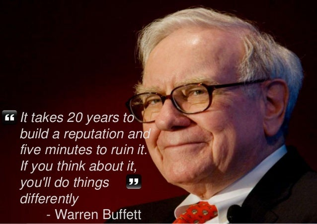 It takes 20 years to  build a reputation and  five minutes to ruin it.  If you think about it,  you'll do things  differen...