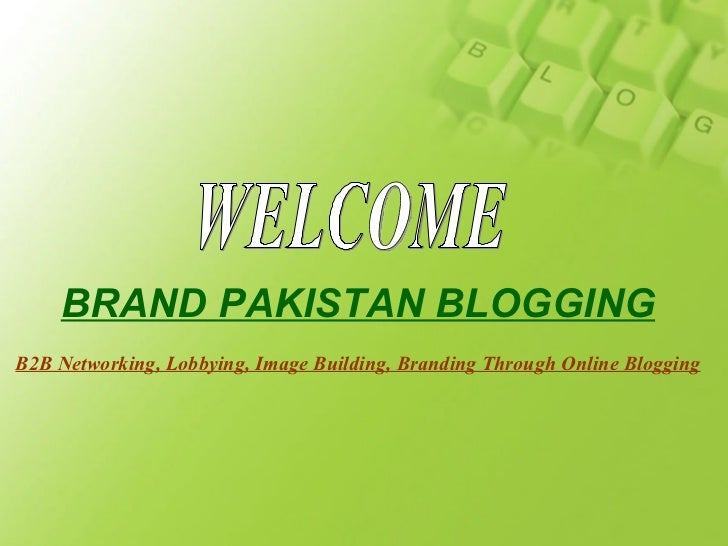 WELCOME BRAND PAKISTAN BLOGGING B2B Networking, Lobbying, Image Building, Branding Through Online Blogging