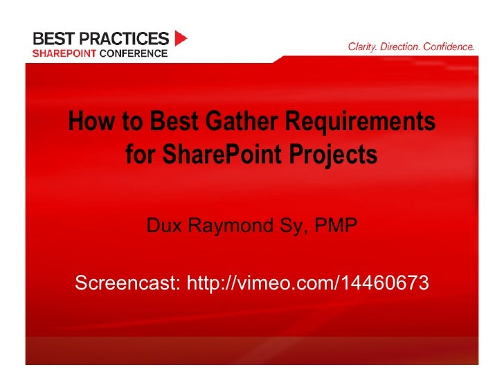 How to Best Gather Requirements      for SharePoint Projects         Dux Raymond Sy, PMP  Screencast: http://vimeo.com/144...
