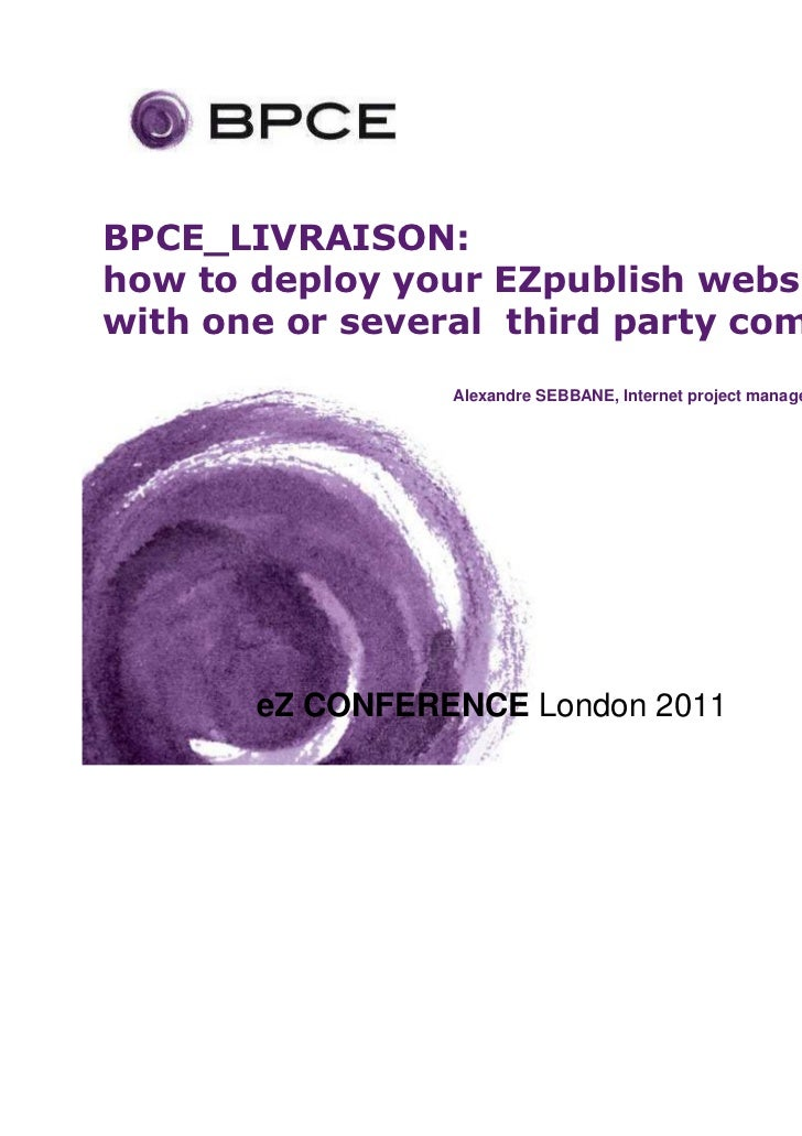 BPCE_LIVRAISON:how to deploy your EZpublish websitewith one or several third party companies                 Alexandre SEB...