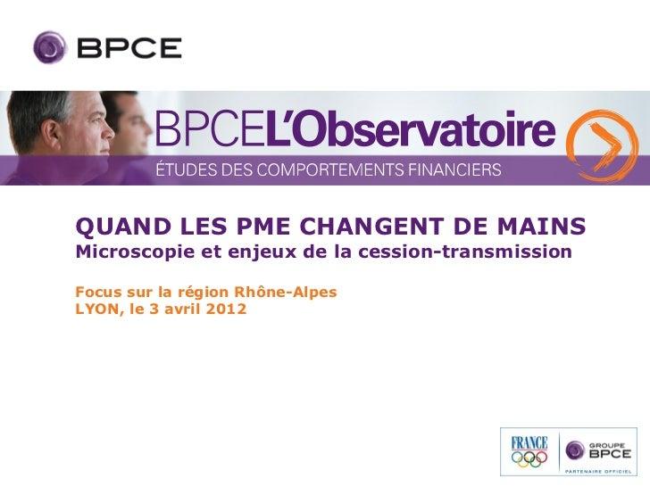 QUAND LES PME CHANGENT DE MAINSMicroscopie et enjeux de la cession-transmissionFocus sur la région Rhône-AlpesLYON, le 3 a...