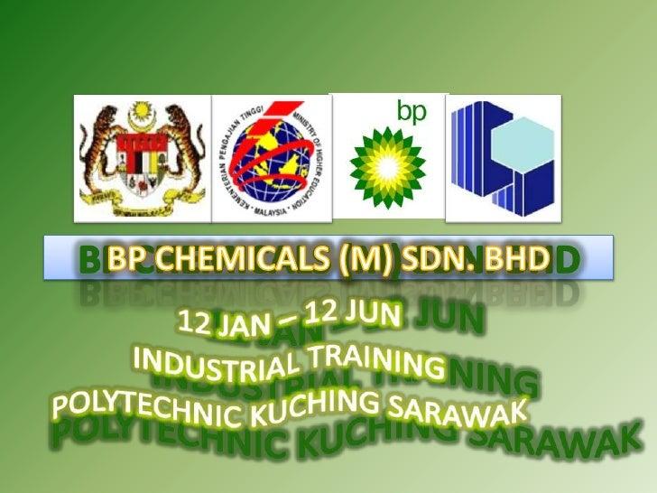 BP CHEMICALS (M) SDN. BHD<br />12 JAN – 12 JUN <br />INDUSTRIAL TRAINING<br />POLYTECHNIC KUCHING SARAWAK<br />