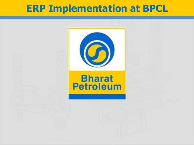 bpcl erp implementation Bharat petroleum used sap software extensively on consulting front, erp application front, business intelligence, etc sap implementation has helped bharat petroleum achieve spot-on decision making, efficiency, more sales and reduced wastages the processes for bpcl also includes a framework form refinery.