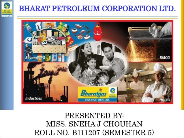 BHARAT PETROLEUM CORPORATION LTD.  PRESENTED BY: MISS. SNEHA J CHOUHAN ROLL NO. B111207 (SEMESTER 5) H1 Review : 2012-13 R...