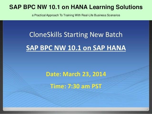 SAP BPC NW 10 CloneSkills Starting New Batch SAP BPC NW 10.1 on SAP HANA Date: March 23, 2014 Time: 7:30 am PST SAP BPC NW...