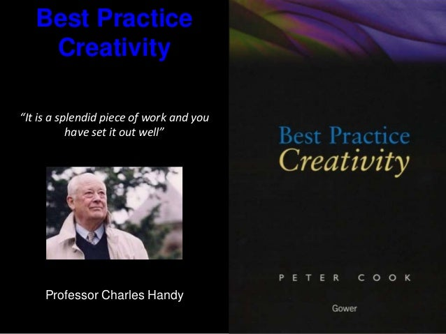 "Best Practice Creativity ""It is a splendid piece of work and you have set it out well"" Professor Charles Handy"