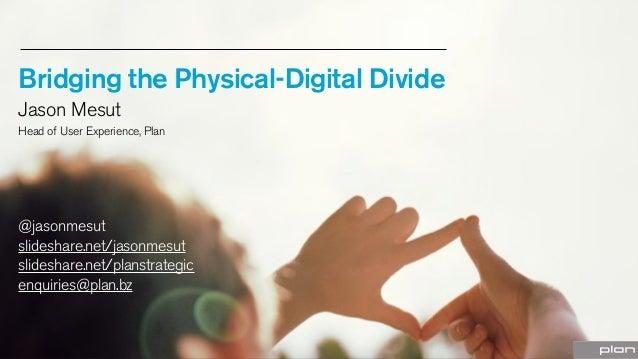 Bridging the Physical-Digital Divide Jason Mesut Head of User Experience, Plan  @jasonmesut slideshare.net/jasonmesut slid...