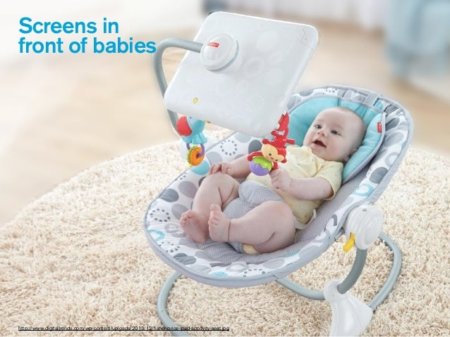 Screens in front of babies http://www.digitaltrends.com/wp-content/uploads/2013/12/fisher-price-ipad-apptivity-seat.jpg