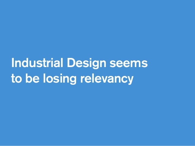 Industrial Design seems to be losing relevancy
