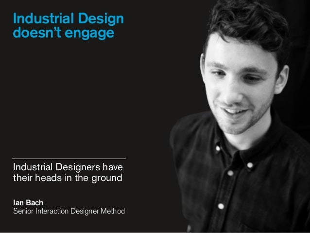 Industrial Design doesn't engage Industrial Designers have their heads in the ground Ian Bach Senior Interaction Designer...