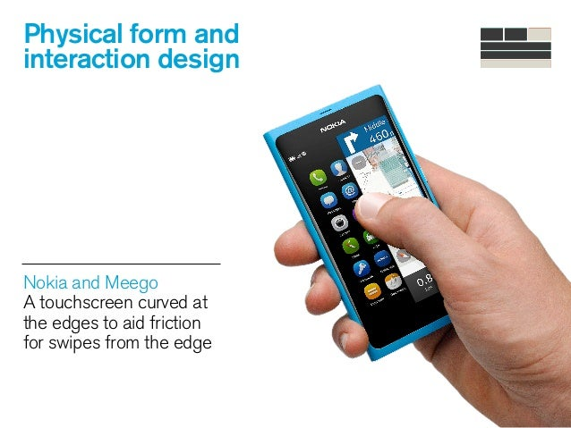 Physical form and interaction design Nokia and Meego A touchscreen curved at the edges to aid friction for swipes from th...