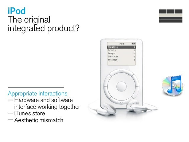 iPod The original integrated product? Appropriate interactions —Hardware and software interface working together —iTunes s...