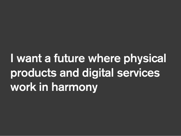 I want a future where physical products and digital services work in harmony