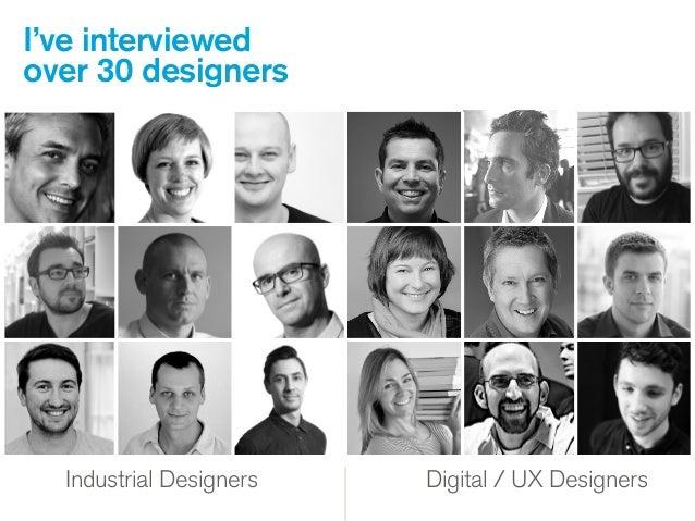Industrial Designers Industrial Designers Digital / UX Designers I've interviewed over 30 designers