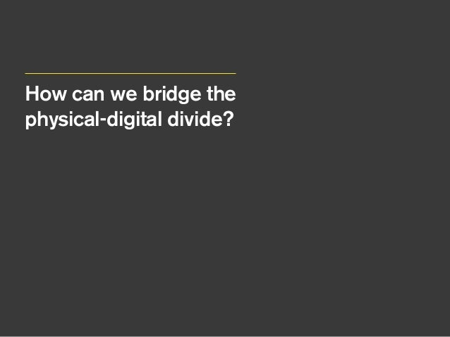 How can we bridge the physical-digital divide? We need to Connect / Calibrate / Collaborate Find the common ground Conne...