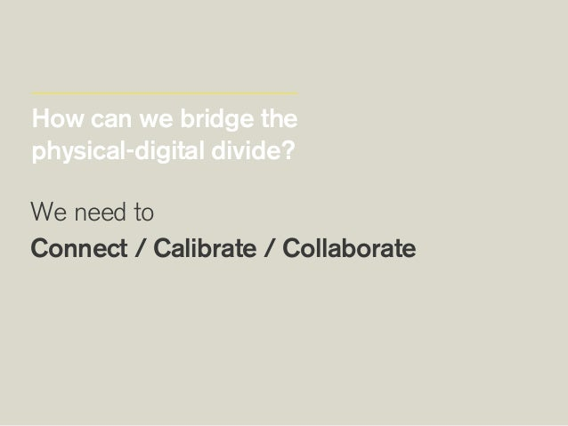 How can we bridge the physical-digital divide? We need to Connect / Calibrate / Collaborate  Adapt ourselves Adapt our p...