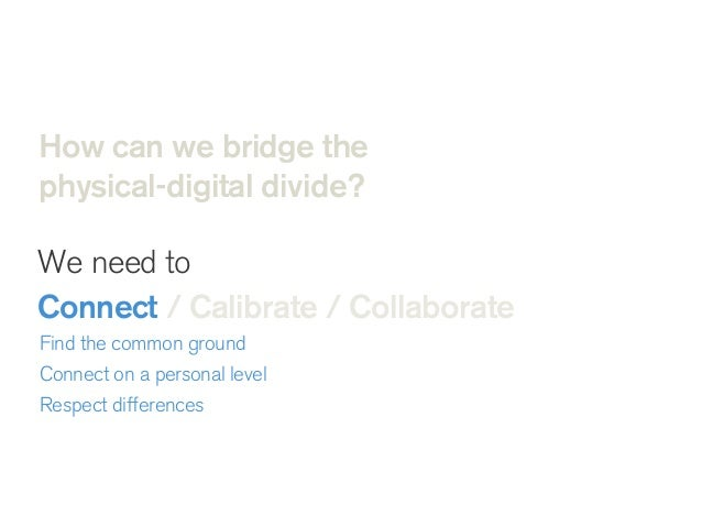 How can we bridge the physical-digital divide? We need to Connect / Calibrate / Collaborate  Unite on common purpose Sha...