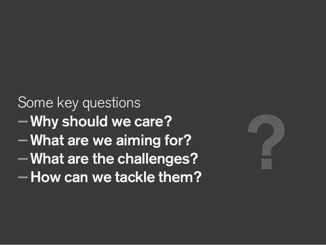 Some key questions —Why should we care? —What are we aiming for? —What are the challenges? —How can we tackle them? ?