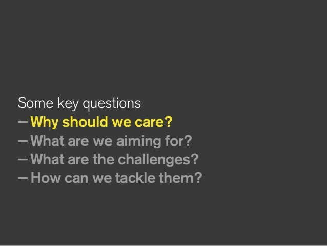 Some key questions —Why should we care? —What are we aiming for? —What are the challenges? —How can we tackle them?