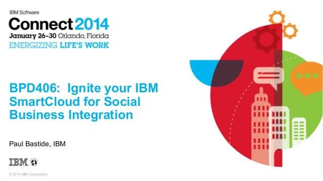 BPD406: Ignite your IBM SmartCloud for Social Business Integration Paul Bastide, IBM  © 2014 IBM Corporation