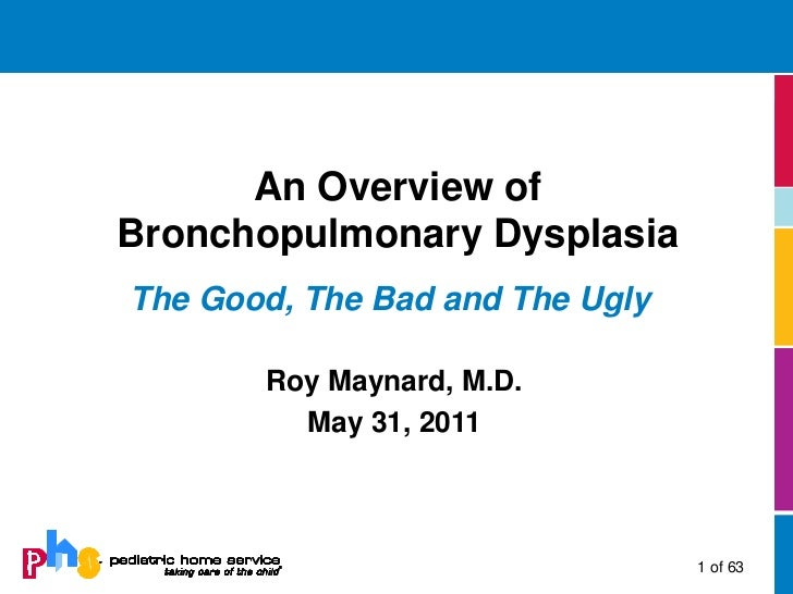 An Overview ofBronchopulmonary DysplasiaThe Good, The Bad and The Ugly       Roy Maynard, M.D.         May 31, 2011       ...